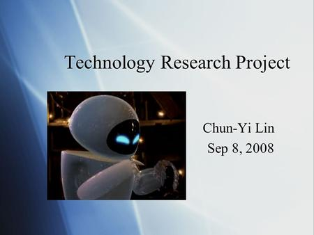 Technology Research Project Chun-Yi Lin Sep 8, 2008 Chun-Yi Lin Sep 8, 2008.