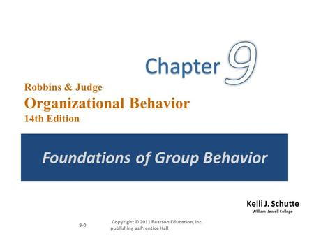 Kelli J. Schutte William Jewell College Robbins & Judge Organizational Behavior 14th Edition Foundations of Group Behavior Copyright © 2011 Pearson Education,