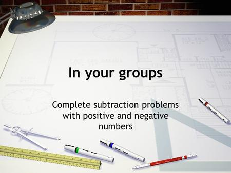 In your groups Complete subtraction problems with positive and negative numbers.