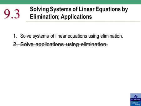 Solving Systems of Linear Equations by Elimination; Applications 9.3 1.Solve systems of linear equations using elimination. 2.Solve applications using.