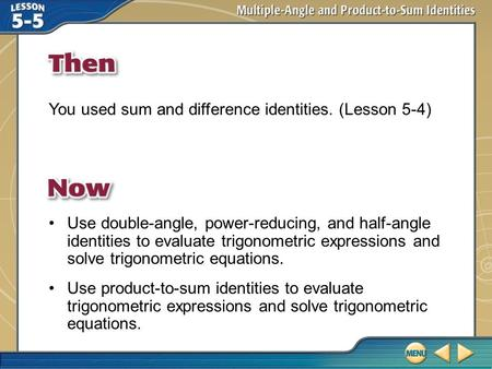 Then/Now You used sum and difference identities. (Lesson 5-4) Use double-angle, power-reducing, and half-angle identities to evaluate trigonometric expressions.