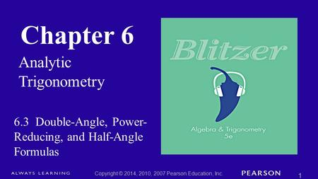 Chapter 6 Analytic Trigonometry Copyright © 2014, 2010, 2007 Pearson Education, Inc. 1 6.3 Double-Angle, Power- Reducing, and Half-Angle Formulas.