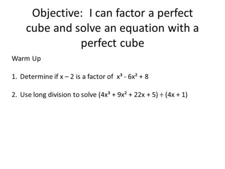 Objective: I can factor a perfect cube and solve an equation with a perfect cube Warm Up 1.Determine if x – 2 is a factor of x³ - 6x² + 8 2.Use long division.