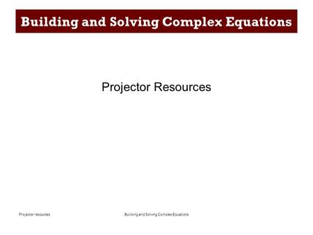 Building and Solving Complex EquationsProjector resources Building and Solving Complex Equations Projector Resources.