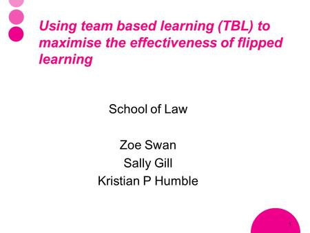 1 Using team based learning (TBL) to maximise the effectiveness of flipped learning School of Law Zoe Swan Sally Gill Kristian P Humble.