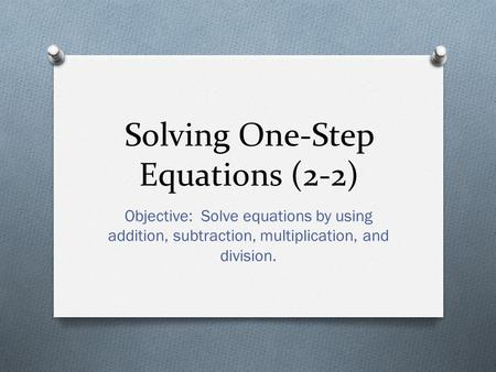 Solving One-Step Equations (2-2) Objective: Solve equations by using addition, subtraction, multiplication, and division.