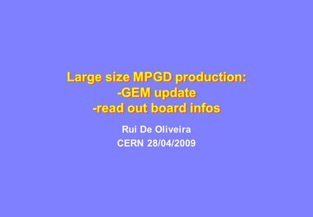 Large size MPGD production: -GEM update -read out board infos Rui De Oliveira CERN 28/04/2009.