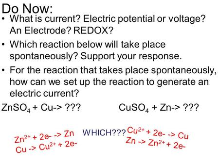 Do Now: What is current? Electric potential or voltage? An Electrode? REDOX? Which reaction below will take place spontaneously? Support your response.