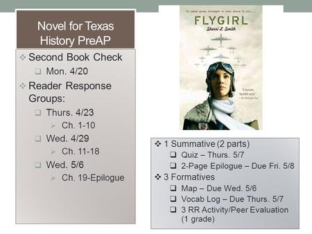 Novel for Texas History PreAP  Second Book Check  Mon. 4/20  Reader Response Groups:  Thurs. 4/23  Ch. 1-10  Wed. 4/29  Ch. 11-18  Wed. 5/6  Ch.