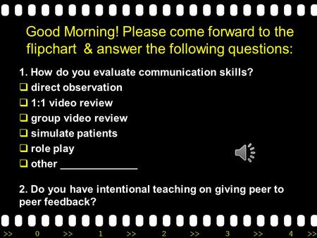>>0 >>1 >> 2 >> 3 >> 4 >> Good Morning! Please come forward to the flipchart & answer the following questions: 1. How do you evaluate communication skills?
