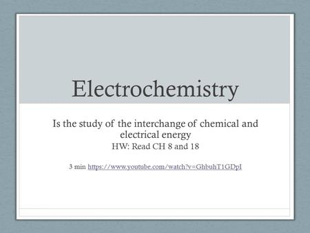 Electrochemistry Is the study of the interchange of chemical and electrical energy HW: Read CH 8 and 18 3 min https://www.youtube.com/watch?v=GhbuhT1GDpIhttps://www.youtube.com/watch?v=GhbuhT1GDpI.