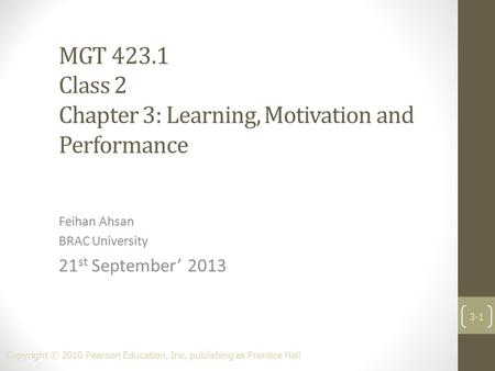MGT 423.1 Class 2 Chapter 3: Learning, Motivation and Performance Feihan Ahsan BRAC University 21 st September' 2013 Copyright © 2010 Pearson Education,