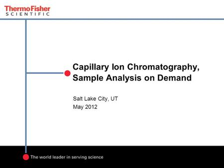 Capillary Ion Chromatography, Sample Analysis on Demand Salt Lake City, UT May 2012.