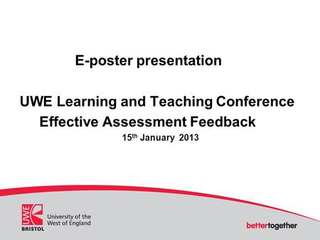 E-poster presentation UWE Learning and Teaching Conference Effective Assessment Feedback 15 th January 2013.