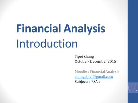 Financial Analysis Introduction Sipei Zhang October- December 2015 Moodle : Financial Analysis Subject: « FSA » 1.