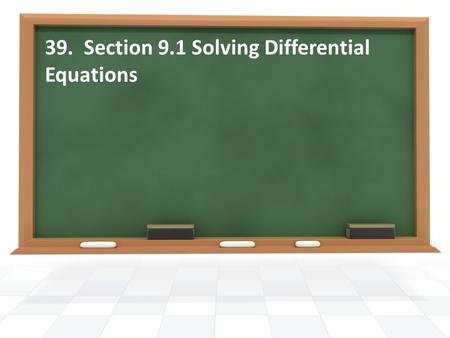 39. Section 9.1 Solving Differential Equations. Essential Question What is a differential equation?