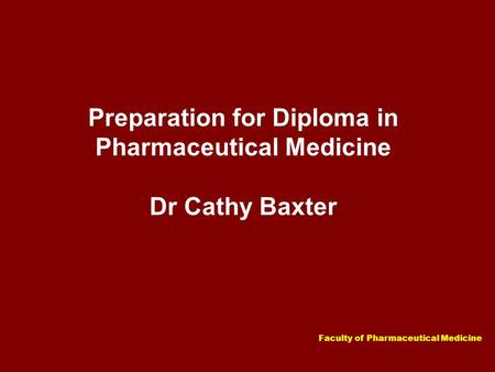 Faculty of Pharmaceutical Medicine Preparation for Diploma in Pharmaceutical Medicine Dr Cathy Baxter.