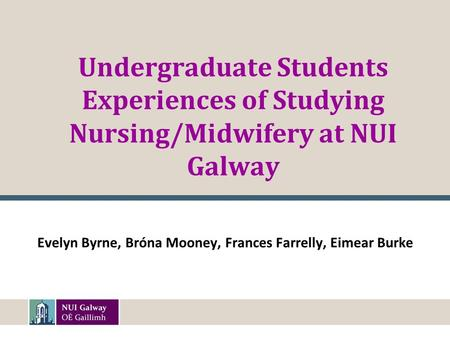 Undergraduate Students Experiences of Studying Nursing/Midwifery at NUI Galway Evelyn Byrne, Bróna Mooney, Frances Farrelly, Eimear Burke.