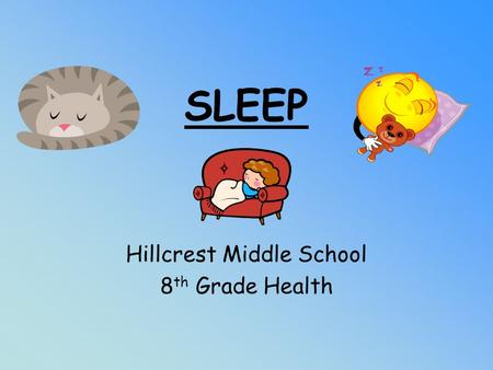 SLEEP Hillcrest Middle School 8 th Grade Health. Sleep is… A state that the body goes into periodically. The purpose of sleep is to get the body ready.