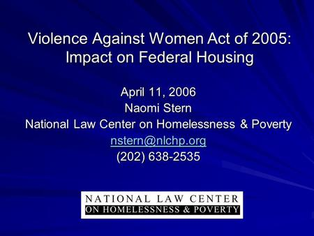 Violence Against Women Act of 2005: Impact on Federal Housing April 11, 2006 Naomi Stern National Law Center on Homelessness & Poverty
