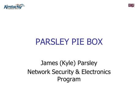 PARSLEY PIE BOX James (Kyle) Parsley Network Security & Electronics Program.
