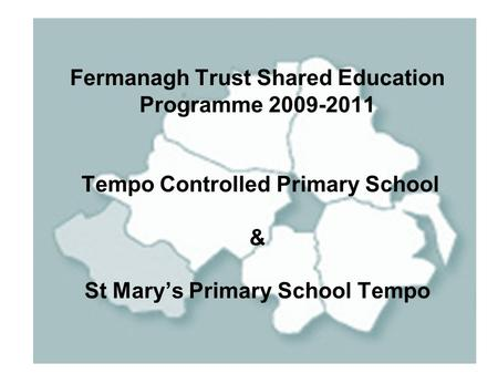 Fermanagh Trust Shared Education Programme 2009-2011 Tempo Controlled Primary School & St Mary's Primary School Tempo.