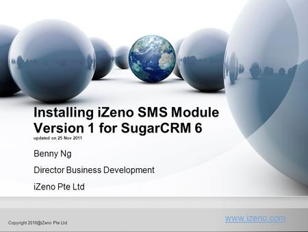 Copyright Pte Ltd Installing iZeno SMS Module Version 1 for SugarCRM 6 updated on 25 Nov 2011 Benny Ng Director Business Development.
