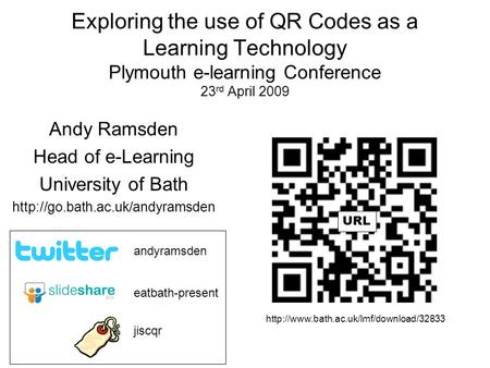 Exploring the use of QR Codes as a Learning Technology Plymouth e-learning Conference 23 rd April 2009 Andy Ramsden Head of e-Learning University of Bath.