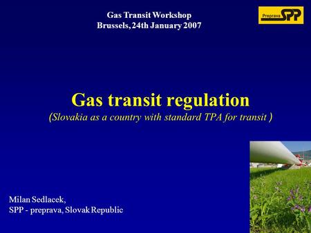 Gas Transit Workshop Brussels, 24th January 2007 Milan Sedlacek, SPP - preprava, Slovak Republic Gas transit regulation ( Slovakia as a country with standard.