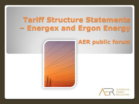 Tariff Structure Statements – Energex and Ergon Energy AER public forum.