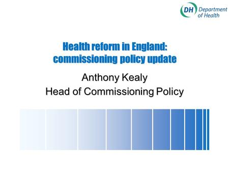 Health reform in England: commissioning policy update Anthony Kealy Head of Commissioning Policy.