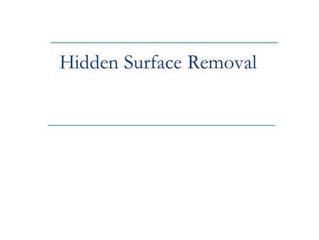 Hidden Surface Removal. 2 Goal: Determine which surfaces are visible and which are not. Z-Buffer is just one of many hidden surface removal algorithms.