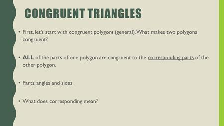 CONGRUENT TRIANGLES First, let's start with congruent polygons (general). What makes two polygons congruent? ALL of the parts of one polygon are congruent.