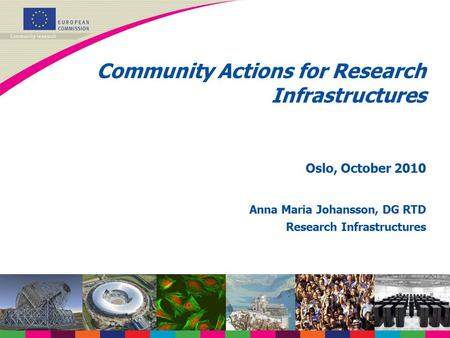 Community Actions for Research Infrastructures Oslo, October 2010 Anna Maria Johansson, DG RTD Research Infrastructures.