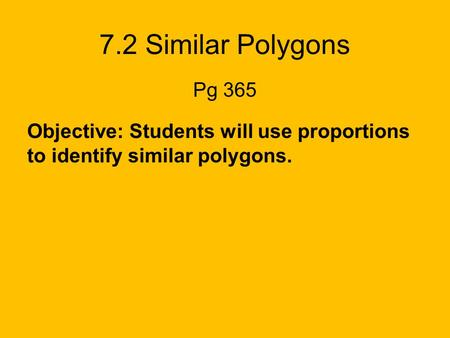 7.2 Similar Polygons Pg 365 Objective: Students will use proportions to identify similar polygons.