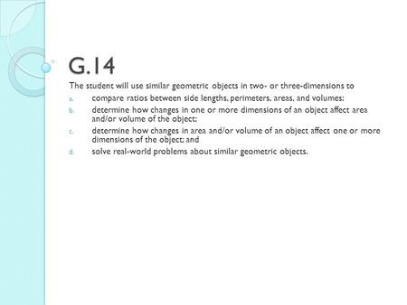 G.14 The student will use similar geometric objects in two- or three-dimensions to a. compare ratios between side lengths, perimeters, areas, and volumes;