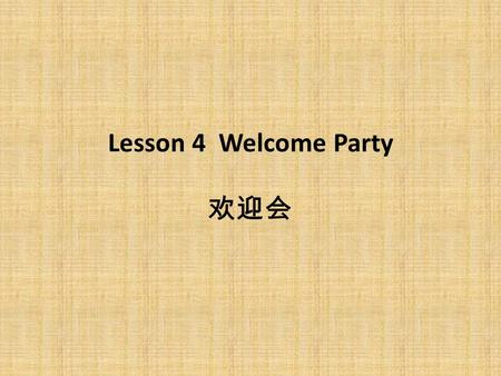Lesson 4 Welcome Party 欢迎会. Language Skills 1. Make a welcome speech at the reception a. Greeting the audience Excellencies Ladies and Gentlemen: ※ Excellencies,