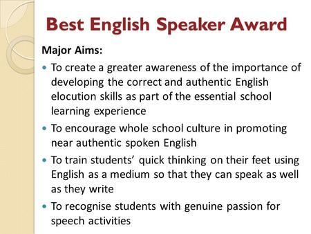 Best English Speaker Award Major Aims: To create a greater awareness of the importance of developing the correct and authentic English elocution skills.
