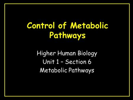 Control of Metabolic Pathways Higher Human Biology Unit 1 – Section 6 Metabolic Pathways.