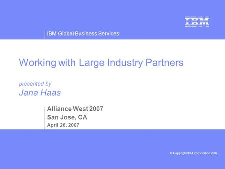 IBM Global Business Services © Copyright IBM Corporation 2007 Working with Large Industry Partners presented by Jana Haas Alliance West 2007 San Jose,