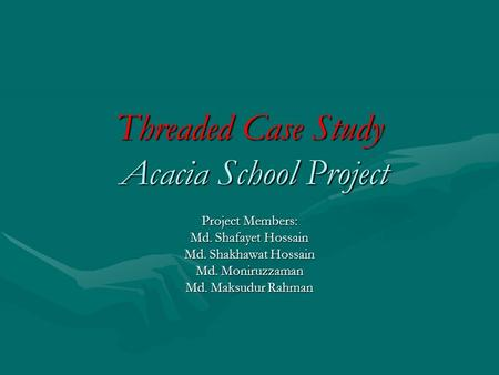 Threaded Case Study Acacia School Project Project Members: Md. Shafayet Hossain Md. Shakhawat Hossain Md. Moniruzzaman Md. Maksudur Rahman.