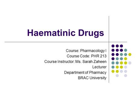 Haematinic Drugs Course: Pharmacology I Course Code: PHR 213 Course Instructor: Ms. Sarah Zaheen Lecturer Department of Pharmacy BRAC University.