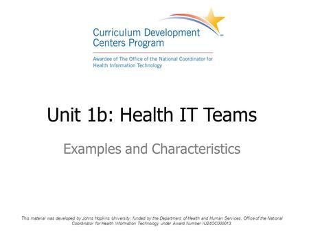 Unit 1b: Health IT Teams Examples and Characteristics This material was developed by Johns Hopkins University, funded by the Department of Health and Human.