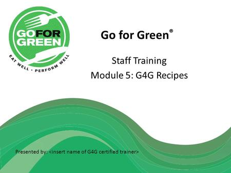 Go for Green ® Staff Training Module 5: G4G Recipes Presented by: