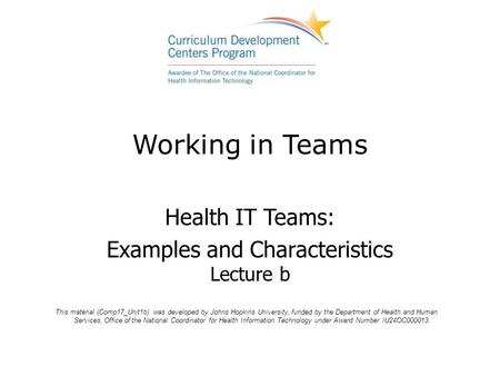 Working in Teams Health IT Teams: Examples and Characteristics Lecture b This material (Comp17_Unit1b) was developed by Johns Hopkins University, funded.