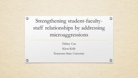 Strengthening student-faculty- staff relationships by addressing microaggressions Tiffany Cox Kiesa Kelly Tennessee State University.