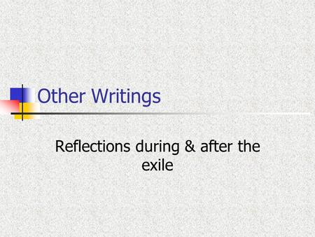 Other Writings Reflections during & after the exile.