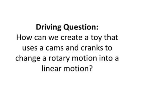 Driving Question: How can we create a toy that uses a cams and cranks to change a rotary motion into a linear motion?