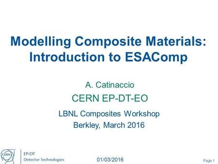 Modelling Composite Materials: Introduction to ESAComp A. Catinaccio CERN EP-DT-EO Page 1 01/03/2016 LBNL Composites Workshop Berkley, March 2016.