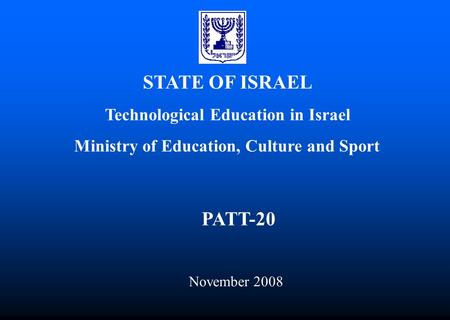 STATE OF ISRAEL Technological Education in Israel Ministry of Education, Culture and Sport PATT-20 November 2008.